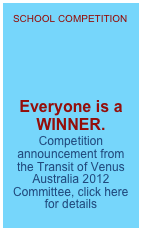 SCHOOL COMPETITION      Everyone is a WINNER.  Competition announcement from the Transit of Venus Australia 2012 Committee, click here for details