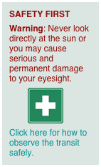 SAFETY FIRST Warning: Never look directly at the sun or you may cause serious and permanent damage to your eyesight.          Click here for how to observe the transit safely.
